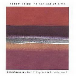 """ROBERT FRIPP """"At The End Of Time, Churchscapes – Live…"""""""