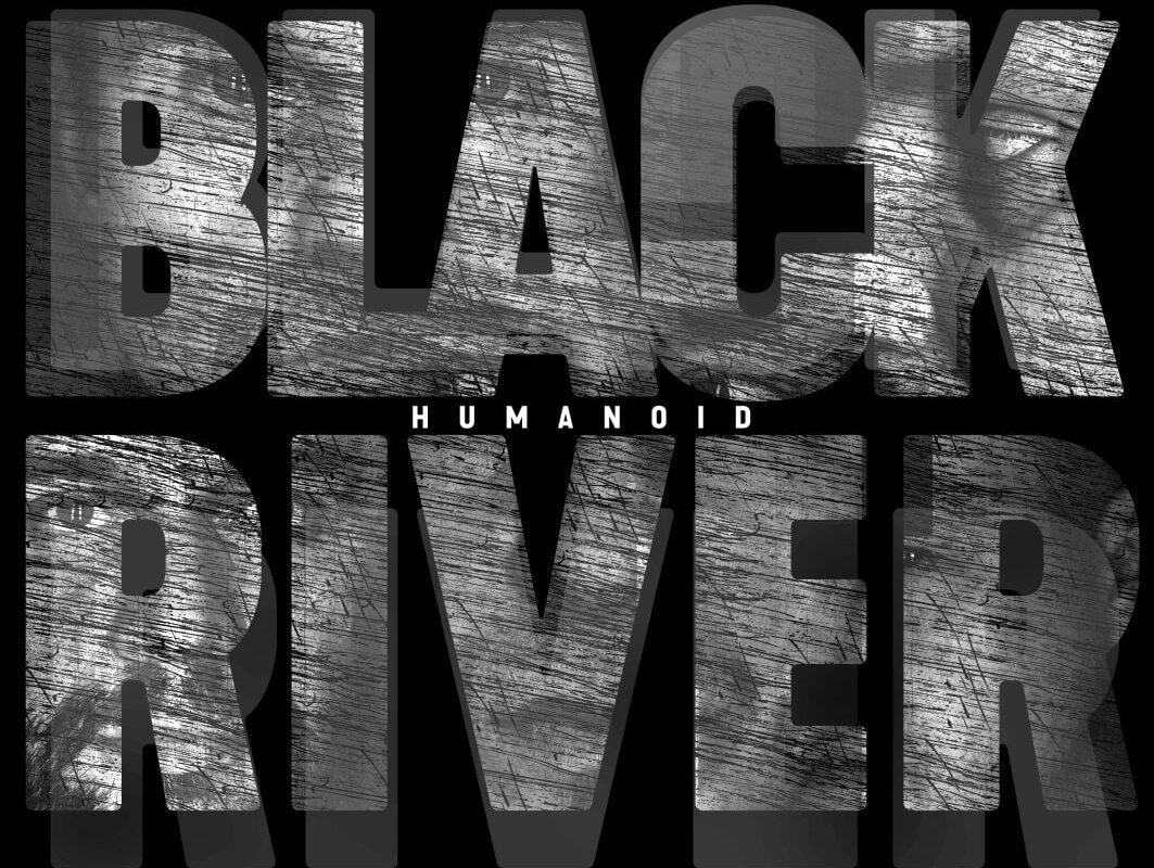 "Black River – ""Humanoid"""
