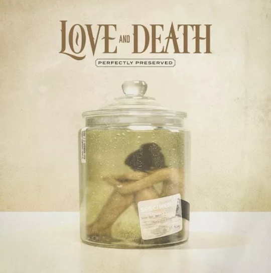 """Love And Death """"Perfectly Preserved"""""""